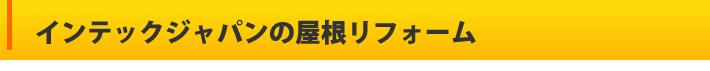 インテックジャパンの屋根リフォーム